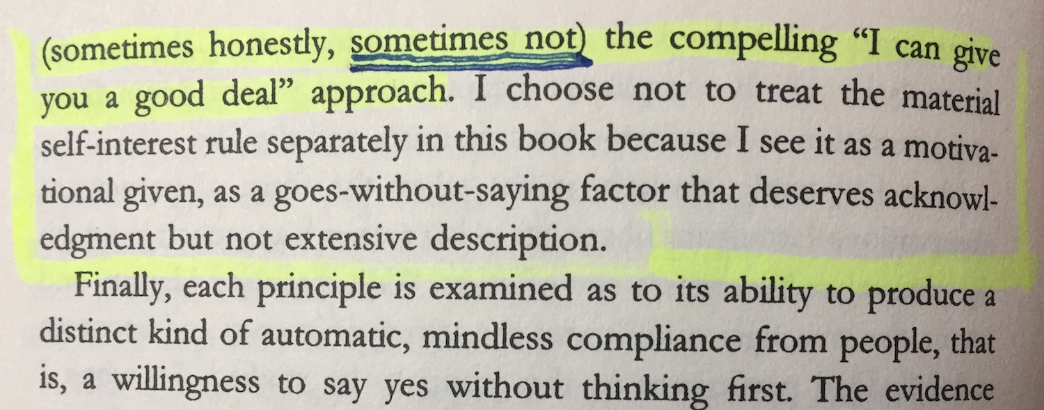 snapshot from the book Influence (quote continued): (sometimes honestly, sometimes not), the compelling I can give you a deal approach. I chose not to treat the material self-interest rule separately in this book because I see it as a motivational given, as a goes-without-saying factor that deserves acknowledgement but not extensive description. Finally, each principle is examined as to its ability to produce distinct kind of automatic , mindless compliance from people, that is, a willingness to say yes without thinking first.